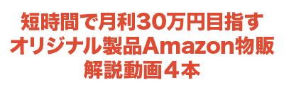 短時間で月利30万円目指すオリジナル製品Amazon物販解説動画4本